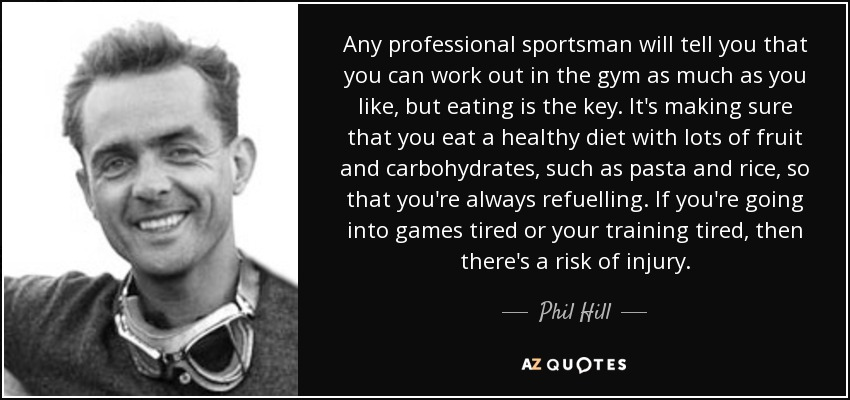 Any professional sportsman will tell you that you can work out in the gym as much as you like, but eating is the key. It's making sure that you eat a healthy diet with lots of fruit and carbohydrates, such as pasta and rice, so that you're always refuelling. If you're going into games tired or your training tired, then there's a risk of injury. - Phil Hill