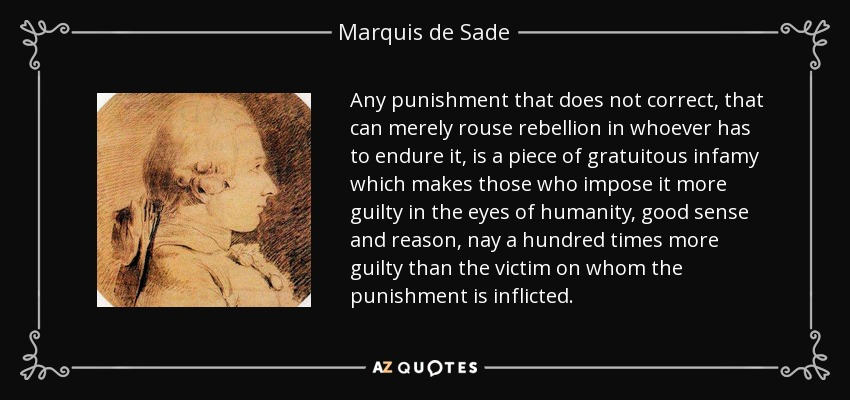 Any punishment that does not correct, that can merely rouse rebellion in whoever has to endure it, is a piece of gratuitous infamy which makes those who impose it more guilty in the eyes of humanity, good sense and reason, nay a hundred times more guilty than the victim on whom the punishment is inflicted. - Marquis de Sade