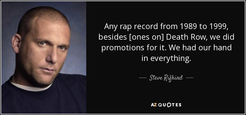 Any rap record from 1989 to 1999, besides [ones on] Death Row, we did promotions for it. We had our hand in everything. - Steve Rifkind