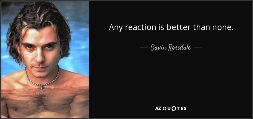 Any reaction is better than none. - Gavin Rossdale