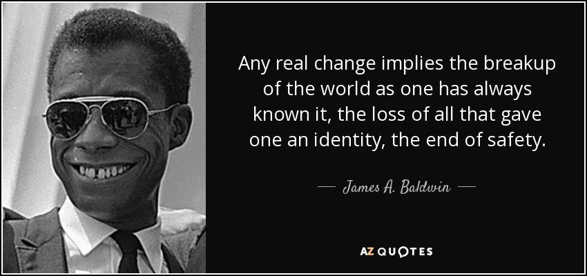 Any real change implies the breakup of the world as one has always known it, the loss of all that gave one an identity, the end of safety. - James A. Baldwin