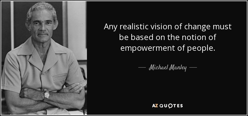 Any realistic vision of change must be based on the notion of empowerment of people. - Michael Manley