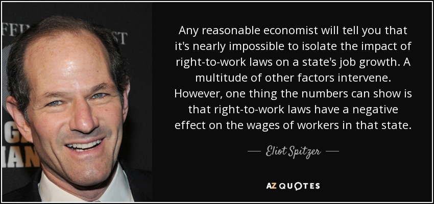 Any reasonable economist will tell you that it's nearly impossible to isolate the impact of right-to-work laws on a state's job growth. A multitude of other factors intervene. However, one thing the numbers can show is that right-to-work laws have a negative effect on the wages of workers in that state. - Eliot Spitzer
