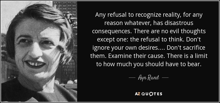 Any refusal to recognize reality, for any reason whatever, has disastrous consequences. There are no evil thoughts except one: the refusal to think. Don't ignore your own desires.... Don't sacrifice them. Examine their cause. There is a limit to how much you should have to bear. - Ayn Rand