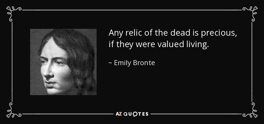 Any relic of the dead is precious, if they were valued living. - Emily Bronte