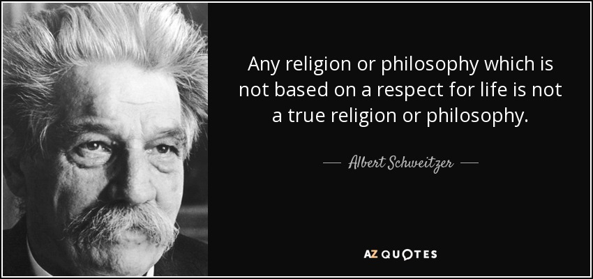 Any religion or philosophy which is not based on a respect for life is not a true religion or philosophy. - Albert Schweitzer