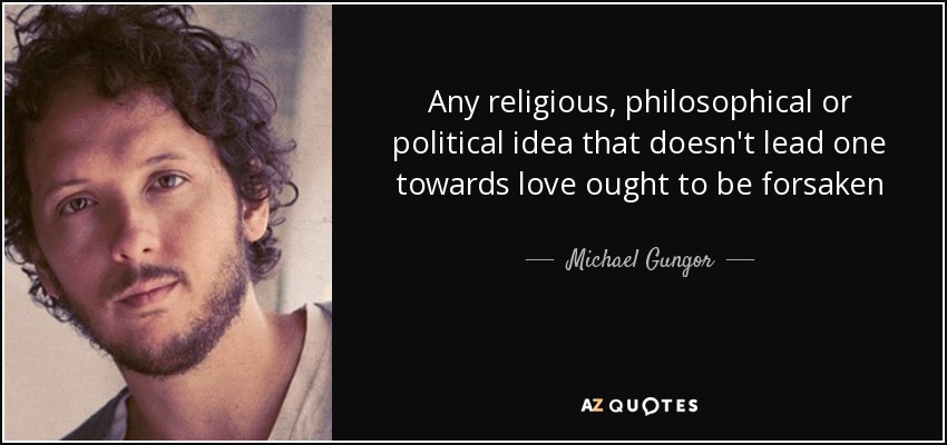 Any religious, philosophical or political idea that doesn't lead one towards love ought to be forsaken - Michael Gungor