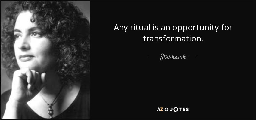 Any ritual is an opportunity for transformation. - Starhawk