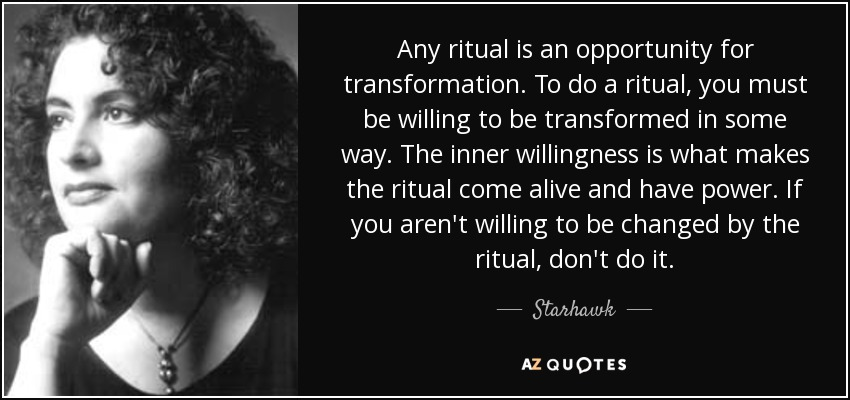 Any ritual is an opportunity for transformation. To do a ritual, you must be willing to be transformed in some way. The inner willingness is what makes the ritual come alive and have power. If you aren't willing to be changed by the ritual, don't do it. - Starhawk