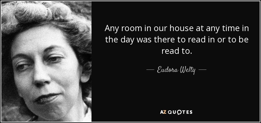 Any room in our house at any time in the day was there to read in or to be read to. - Eudora Welty