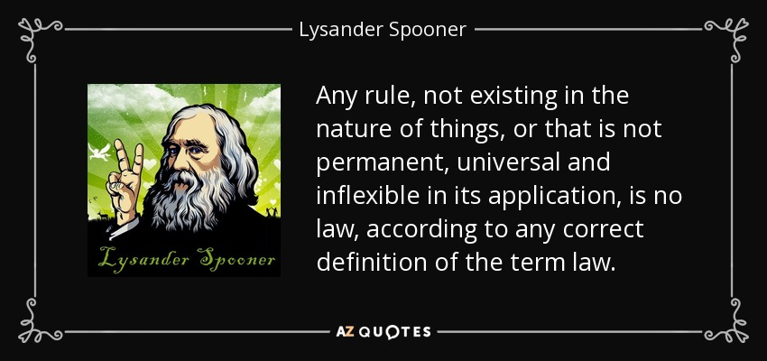 Any rule, not existing in the nature of things, or that is not permanent, universal and inflexible in its application, is no law, according to any correct definition of the term law. - Lysander Spooner
