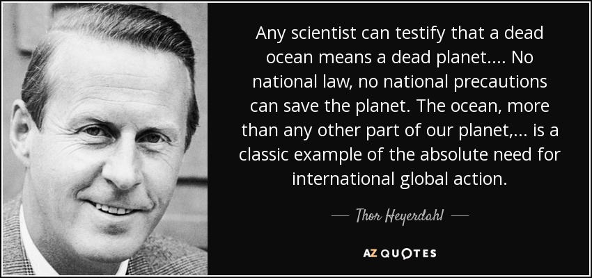 Any scientist can testify that a dead ocean means a dead planet .... No national law, no national precautions can save the planet. The ocean, more than any other part of our planet, ... is a classic example of the absolute need for international global action. - Thor Heyerdahl