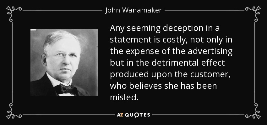 Any seeming deception in a statement is costly, not only in the expense of the advertising but in the detrimental effect produced upon the customer, who believes she has been misled. - John Wanamaker