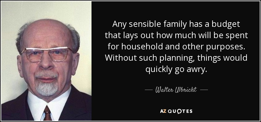 Any sensible family has a budget that lays out how much will be spent for household and other purposes. Without such planning, things would quickly go awry. - Walter Ulbricht