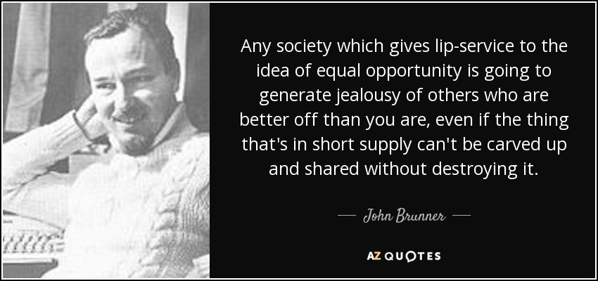 Any society which gives lip-service to the idea of equal opportunity is going to generate jealousy of others who are better off than you are, even if the thing that's in short supply can't be carved up and shared without destroying it. - John Brunner