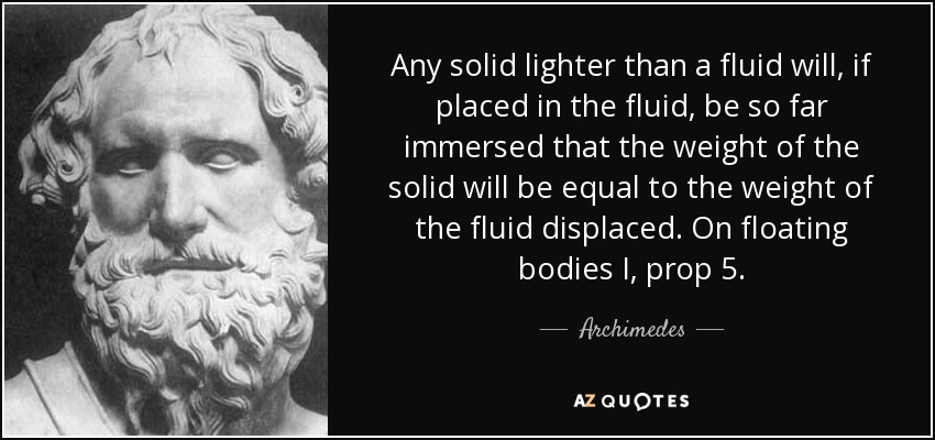 Any solid lighter than a fluid will, if placed in the fluid, be so far immersed that the weight of the solid will be equal to the weight of the fluid displaced. On floating bodies I, prop 5. - Archimedes