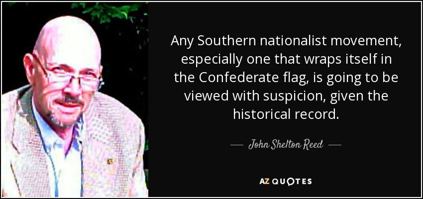 Any Southern nationalist movement, especially one that wraps itself in the Confederate flag, is going to be viewed with suspicion, given the historical record. - John Shelton Reed