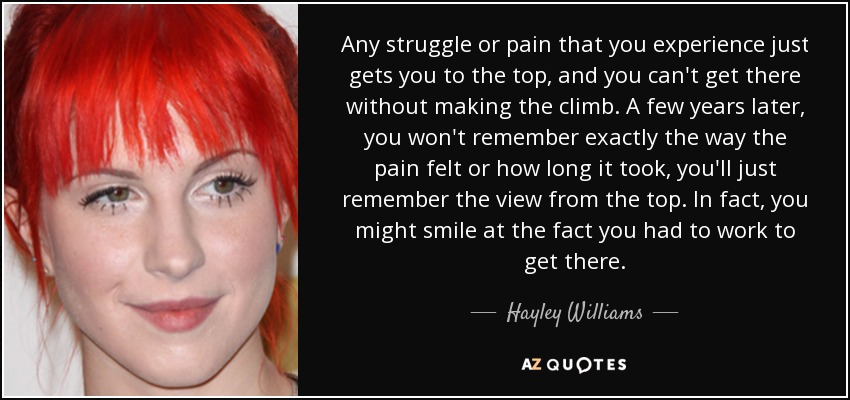 Any struggle or pain that you experience just gets you to the top, and you can't get there without making the climb. A few years later, you won't remember exactly the way the pain felt or how long it took, you'll just remember the view from the top. In fact, you might smile at the fact you had to work to get there. - Hayley Williams