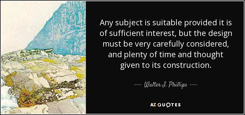 Any subject is suitable provided it is of sufficient interest, but the design must be very carefully considered, and plenty of time and thought given to its construction. - Walter J. Phillips