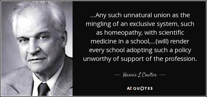 ...Any such unnatural union as the mingling of an exclusive system, such as homeopathy, with scientific medicine in a school,...(will) render every school adopting such a policy unworthy of support of the profession. - Harris L Coulter