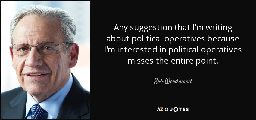 Any suggestion that I'm writing about political operatives because I'm interested in political operatives misses the entire point. - Bob Woodward