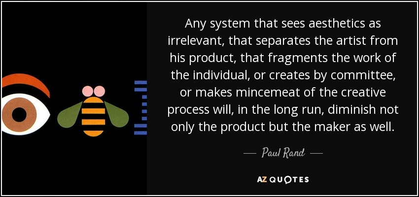 Any system that sees aesthetics as irrelevant, that separates the artist from his product, that fragments the work of the individual, or creates by committee, or makes mincemeat of the creative process will, in the long run, diminish not only the product but the maker as well. - Paul Rand