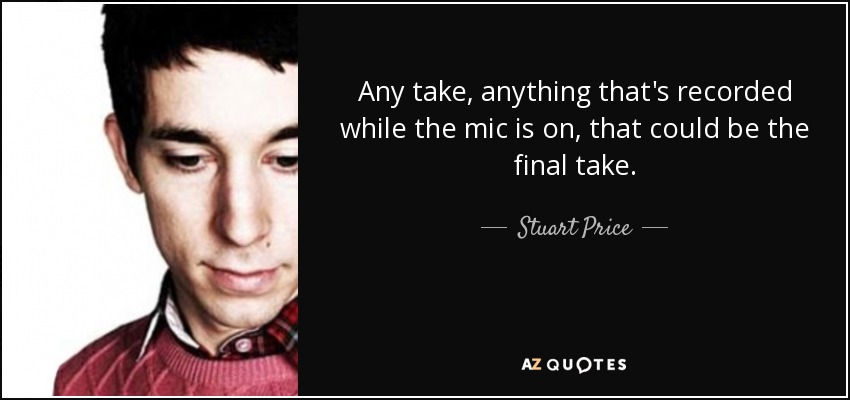 Any take, anything that's recorded while the mic is on, that could be the final take. - Stuart Price