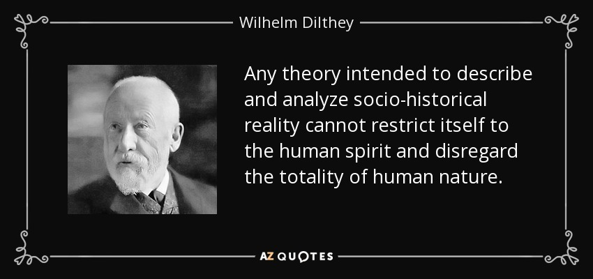 Any theory intended to describe and analyze socio-historical reality cannot restrict itself to the human spirit and disregard the totality of human nature. - Wilhelm Dilthey