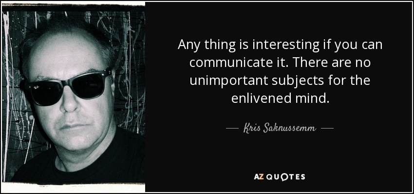 Any thing is interesting if you can communicate it. There are no unimportant subjects for the enlivened mind. - Kris Saknussemm