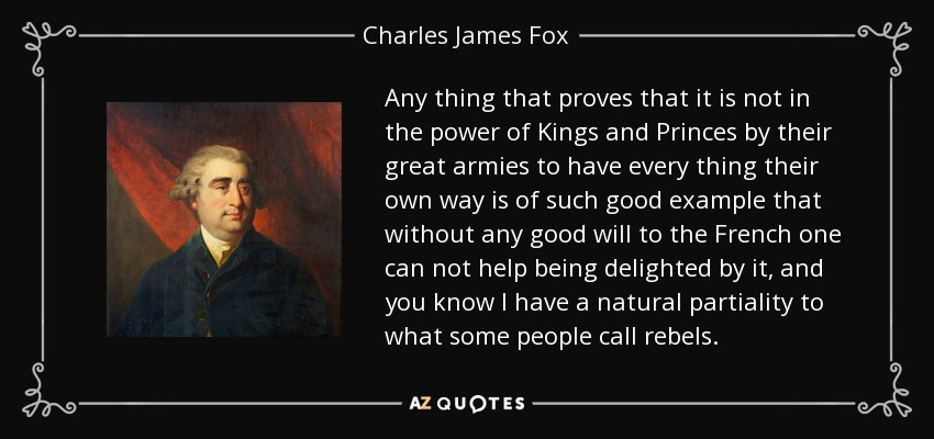 Any thing that proves that it is not in the power of Kings and Princes by their great armies to have every thing their own way is of such good example that without any good will to the French one can not help being delighted by it, and you know I have a natural partiality to what some people call rebels. - Charles James Fox
