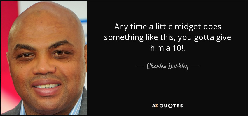 Any time a little midget does something like this, you gotta give him a 10!. - Charles Barkley