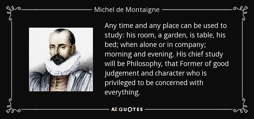 Any time and any place can be used to study: his room, a garden, is table, his bed; when alone or in company; morning and evening. His chief study will be Philosophy, that Former of good judgement and character who is privileged to be concerned with everything. - Michel de Montaigne
