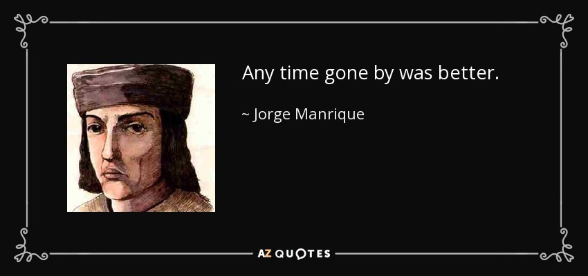 Any time gone by was better. - Jorge Manrique
