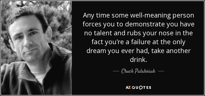 Any time some well-meaning person forces you to demonstrate you have no talent and rubs your nose in the fact you're a failure at the only dream you ever had, take another drink. - Chuck Palahniuk