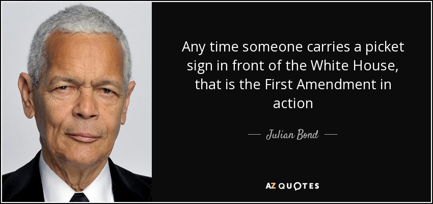 Any time someone carries a picket sign in front of the White House, that is the First Amendment in action - Julian Bond