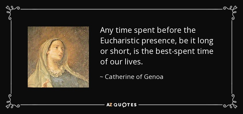 Any time spent before the Eucharistic presence, be it long or short, is the best-spent time of our lives. - Catherine of Genoa