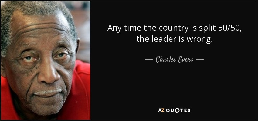 Any time the country is split 50/50, the leader is wrong. - Charles Evers
