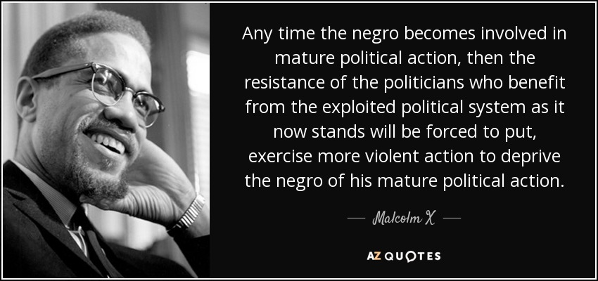 Any time the negro becomes involved in mature political action, then the resistance of the politicians who benefit from the exploited political system as it now stands will be forced to put, exercise more violent action to deprive the negro of his mature political action. - Malcolm X
