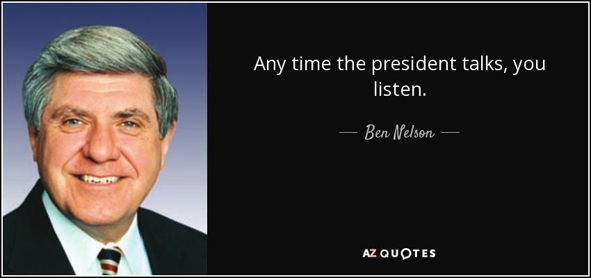 Any time the president talks, you listen. - Ben Nelson