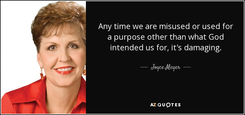 Any time we are misused or used for a purpose other than what God intended us for, it's damaging. - Joyce Meyer