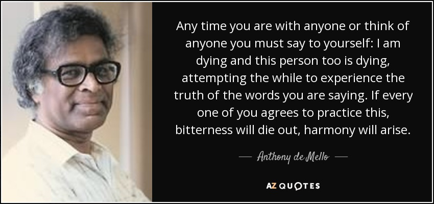 Any time you are with anyone or think of anyone you must say to yourself: I am dying and this person too is dying, attempting the while to experience the truth of the words you are saying. If every one of you agrees to practice this, bitterness will die out, harmony will arise. - Anthony de Mello