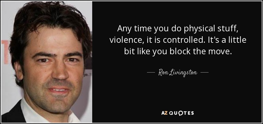 Any time you do physical stuff, violence, it is controlled. It's a little bit like you block the move. - Ron Livingston