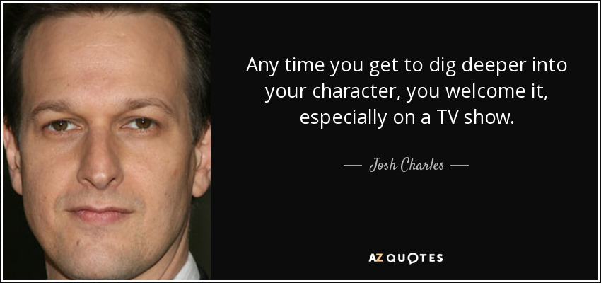 Any time you get to dig deeper into your character, you welcome it, especially on a TV show. - Josh Charles