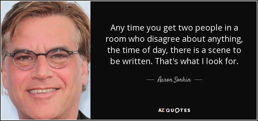 Any time you get two people in a room who disagree about anything, the time of day, there is a scene to be written. That's what I look for. - Aaron Sorkin