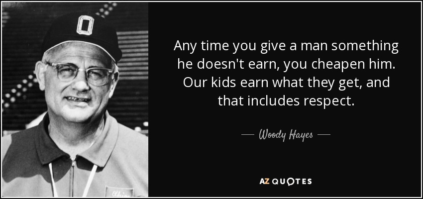 Any time you give a man something he doesn't earn, you cheapen him. Our kids earn what they get, and that includes respect. - Woody Hayes