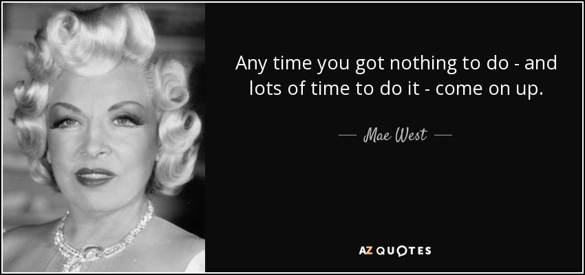 Any time you got nothing to do - and lots of time to do it - come on up. - Mae West