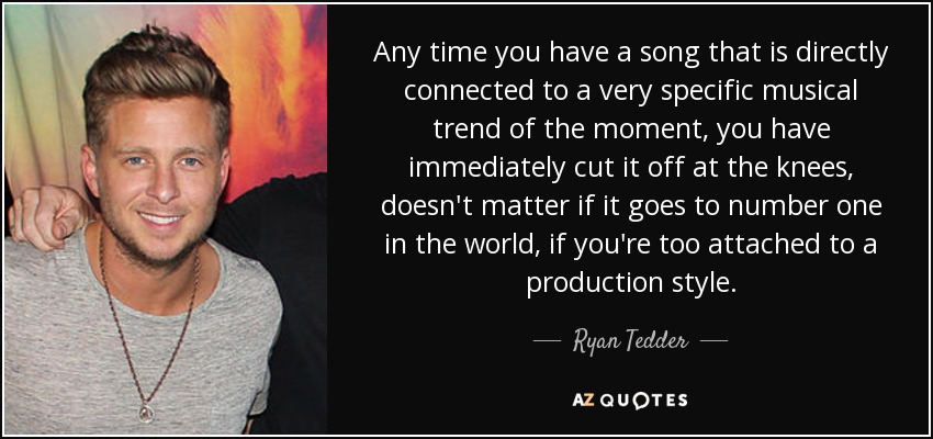 Any time you have a song that is directly connected to a very specific musical trend of the moment, you have immediately cut it off at the knees, doesn't matter if it goes to number one in the world, if you're too attached to a production style. - Ryan Tedder