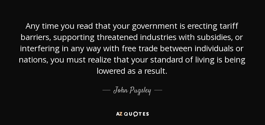 Any time you read that your government is erecting tariff barriers, supporting threatened industries with subsidies, or interfering in any way with free trade between individuals or nations, you must realize that your standard of living is being lowered as a result. - John Pugsley