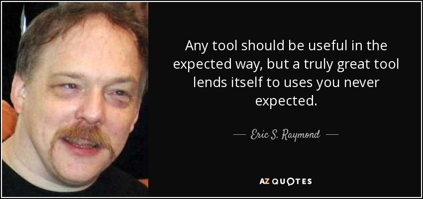Any tool should be useful in the expected way, but a truly great tool lends itself to uses you never expected. - Eric S. Raymond