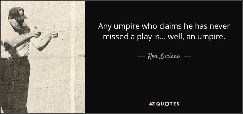 Any umpire who claims he has never missed a play is . . . well, an umpire. - Ron Luciano